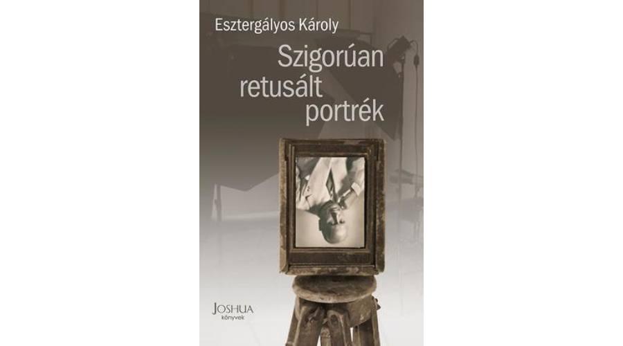 Mégis szép az ember –  Szigorúan retusált portrék – Esztergályos Károly regényéről
